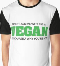 Don't ask me why I'm a vegan, ask yourself why you're not Graphic T-Shirt