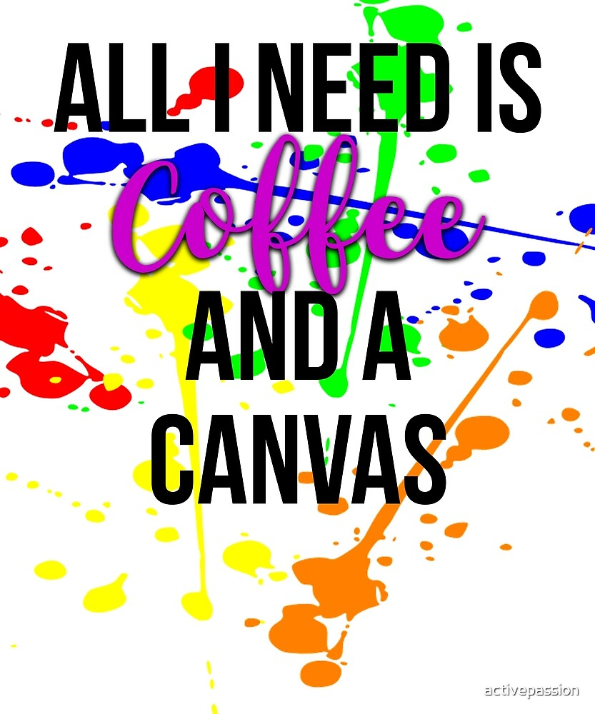 All I Need is Coffee and a Canvas by activepassion