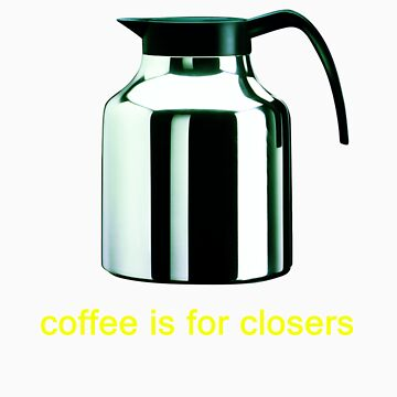 Coffee is for closers by vapidclothing