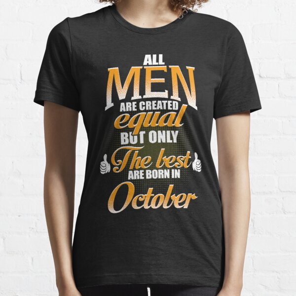 ALL MEN ARE CREATED EQUAL BUT ONLY THE BEST ARE BORN IN OCTOBER Essential T-Shirt