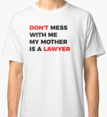 Don't mess with me my Mother is a Lawyer Classic T-Shirt