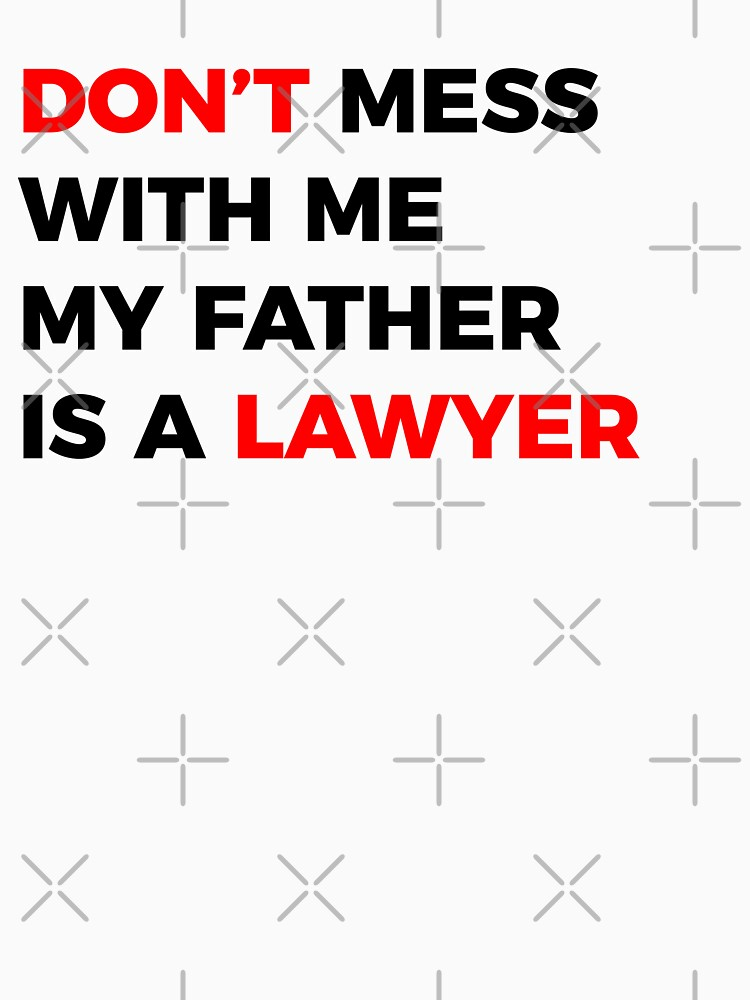 Don't mess with me my Father is a Lawyer by MOREDANKMEMES