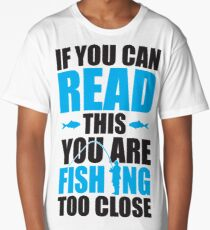 If you can read this you are fishing too close Long T-Shirt