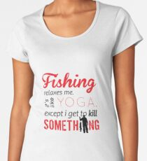 Fishing relaxes me. It's like YOGA, except I get to kill something Women's Premium T-Shirt