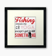 Fishing relaxes me. It's like YOGA, except I get to kill something Framed Print