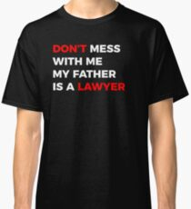 Don't mess with me my Father is a Lawyer Classic T-Shirt