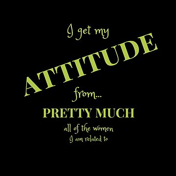 Funny, Sarcastic Tshirt - I Get My Attitude From...  by Koffeecrisp