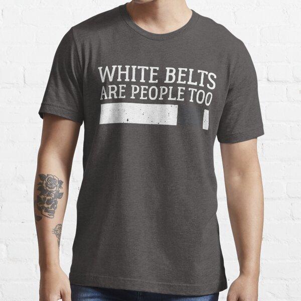 White Belts Are People Too - Brazilian Jiu-Jitsu (BJJ) Essential T-Shirt