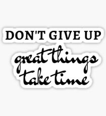 DONT GIVE UP - GREAT THINGS TAKE TIME - MOTIVATIONAL QUOTE Sticker