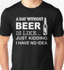 A day without Beer is like... just kidding I have no idea Unisex T-Shirt