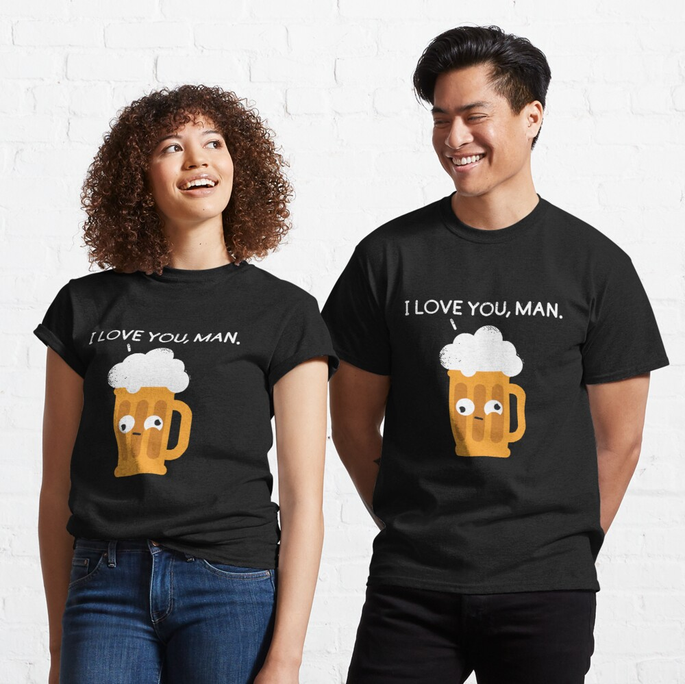 I love you man by Drunk Beer Classic T-Shirt