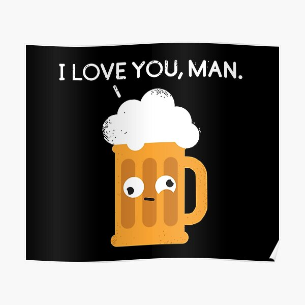 I love you man by Drunk Beer Poster