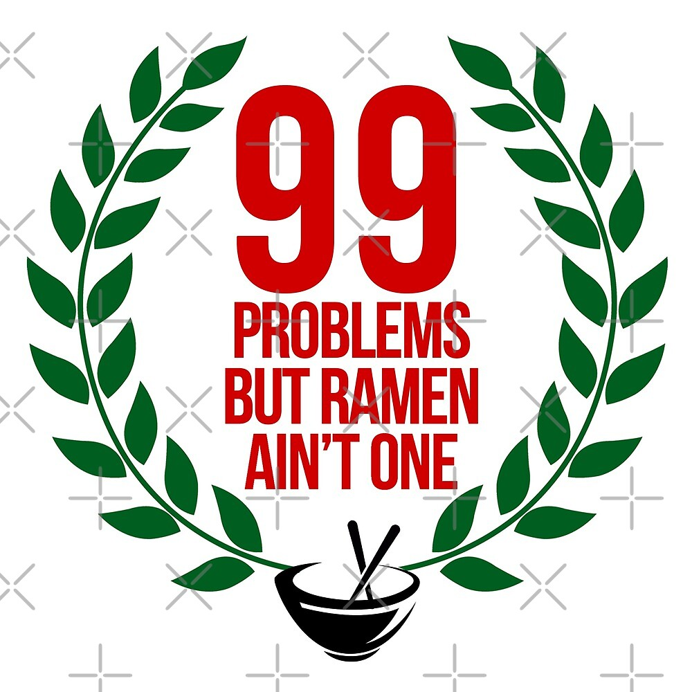 99 Problems but Ramen ain't one by themarvdesigns