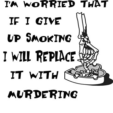 I'm Worried That If I Give Up Smoking I Will Replace It With Murdering by PopsTees