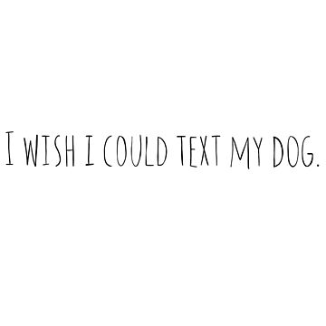 I Wish I Could Text My Dog by ketchambr