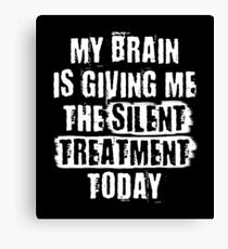 MY BRAIN IS GIVING ME THE SILENT TREATMENT TODAY Canvas Print