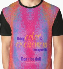 Bring color & excitement into your life. Don't be dull Graphic T-Shirt