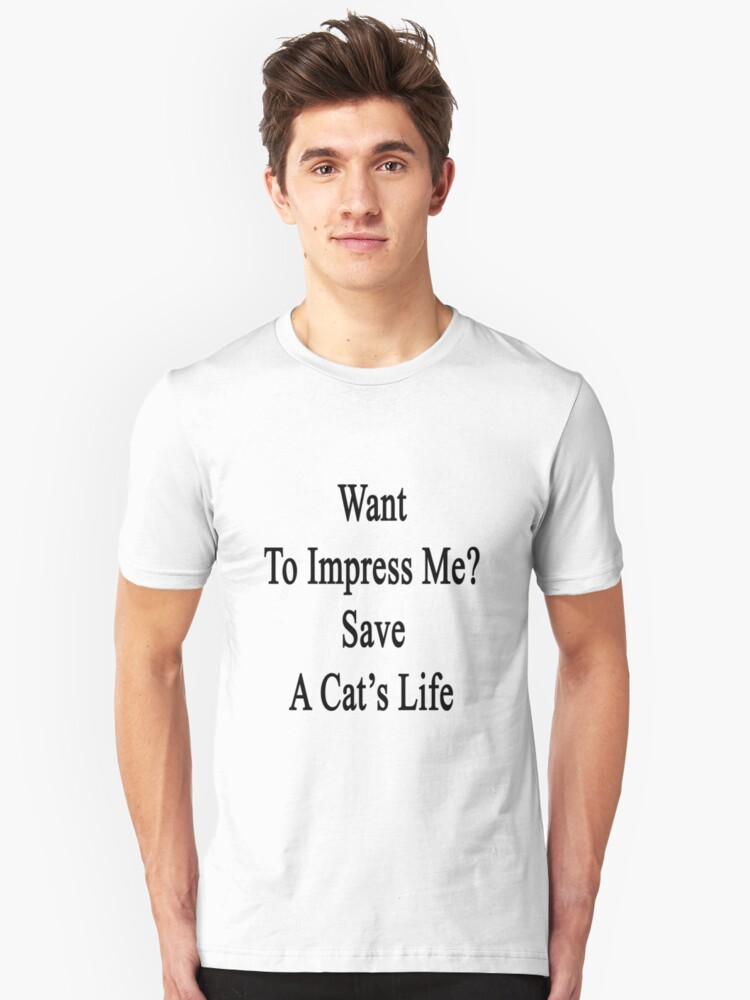 Want To Impress Me? Save A Cat's Life  Unisex T-Shirt Front