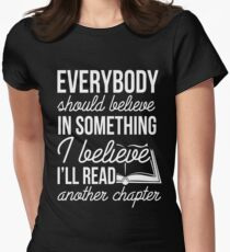 EVERYBODY SHOULD BELIEVE IN SOMETHING I BELIEVE I'LL READ ANOTHER CHAPTER Womens Fitted T-Shirt