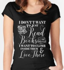 I DON'T WANT TO JUST READ BOOKS I WANT TO CLIMB INSIDE THEM AND LIVE THERE Women's Fitted Scoop T-Shirt