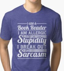 I AM A BOOK READER I AM ALLERGIC TO STUPIDITY I BREAK OUT IN SARCASM Tri-blend T-Shirt