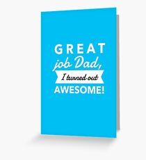 Great Job Dad, I Turned Out Awesome! Greeting Card