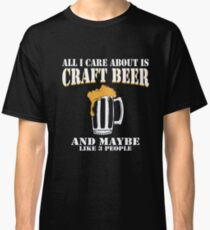 All I Care About Is Craft Beer Classic T-Shirt