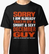 Sorry i am already taken by smart and sexy december guy t-shirts Classic T-Shirt