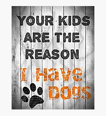 Your Kids Are The Reason I have Dogs Photographic Print