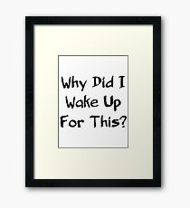 Why Did I Wake Up For This? Framed Print