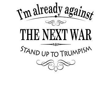 I'm Already Against the Next War; Stand Up to Trumpism by cinn