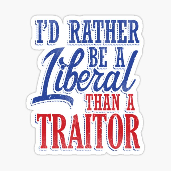Rather be a Liberal than Traitor Sticker