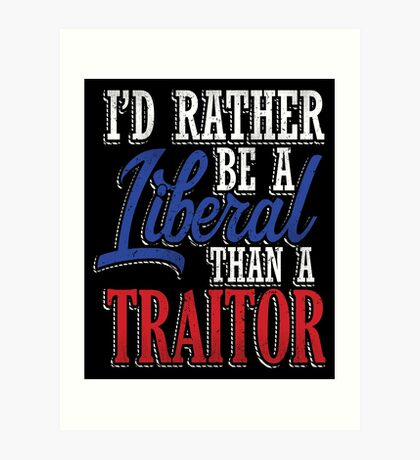 Rather be a Liberal than Traitor Art Print