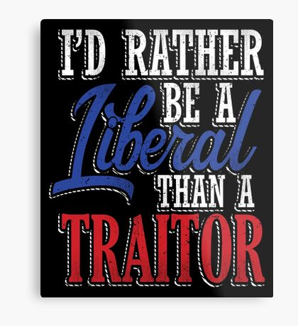 Rather be a Liberal than Traitor Metal Print