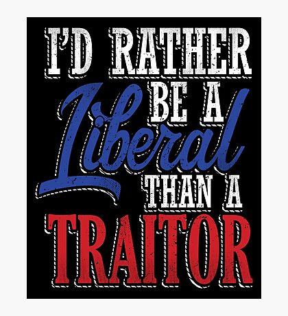 Rather be a Liberal than Traitor Photographic Print
