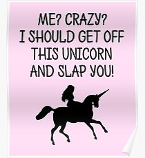 Me? Crazy? I should get off this unicorn and slap you! Poster