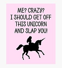 Me? Crazy? I should get off this unicorn and slap you! Photographic Print