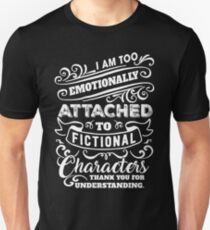 I AM TOO EMOTIONALLY ATTACHED TO FICTIONAL CHARACTERS THANK YOU FOR UNDERSTANDING Unisex T-Shirt