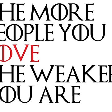 THE MORE PEOPLE YOU LOVE THE WEAKER YOU ARE - Game Of Thrones by Swiifii