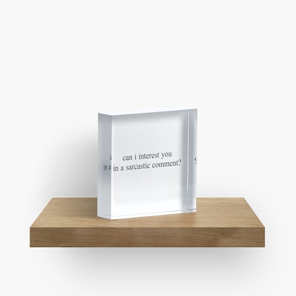 """can i interest you in a sarcastic comment?"" Graphic Acrylic Block"