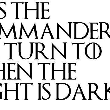HE'S THE COMMANDER WE TURN TO WHEN THE NIGHT IS DARKEST - Game Of Thrones by Swiifii