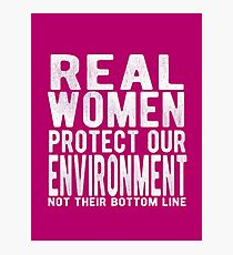 Real Women Protect Our Environment. Not their bottom line Photographic Print