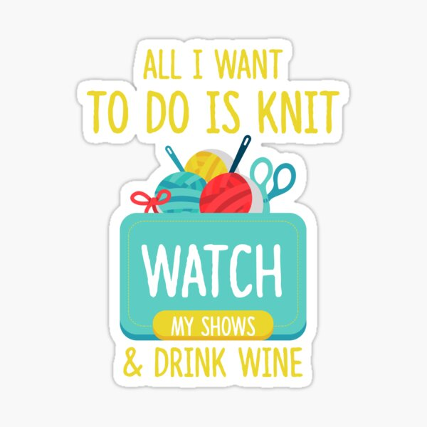 All I Want To Do Is Knit, Watch My Shows, And Drink Wine Sticker