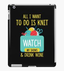 All I Want To Do Is Knit, Watch My Shows, And Drink Wine iPad Case/Skin