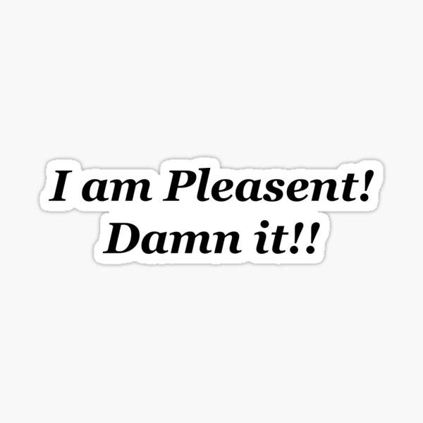 I am Pleasant! Damn it! Sticker