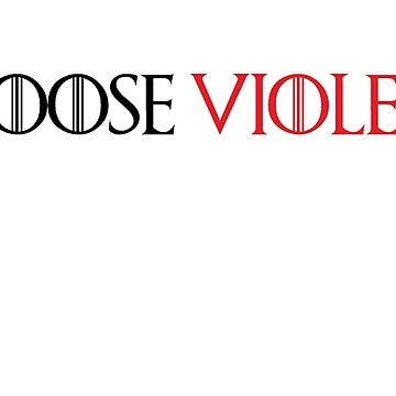I CHOOSE VIOLENCE - Game Of Thrones by Swiifii