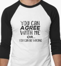 You Can Agree with Me Or You Can Be Wrong Baseball ¾ Sleeve T-Shirt