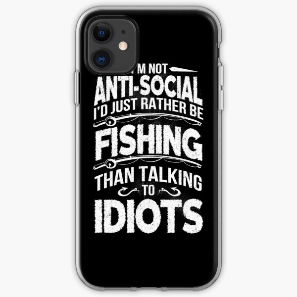 I'M NOT ANTI-SOCIAL I'D JUST RATHER BE FISHING THAN TALKING TO IDIOTS iPhone Soft Case