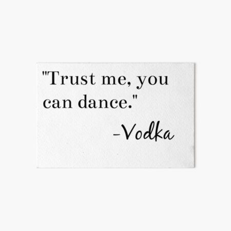 """Trust me, you can dance."" -Vodka Graphic Art Board Print"