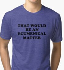 That Would be an Ecumenical Matter Tri-blend T-Shirt